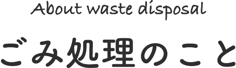 About waste disposal ごみ処理のこと